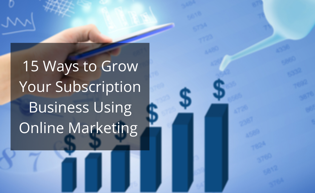 15 ways to grow your subscription business using online marketing