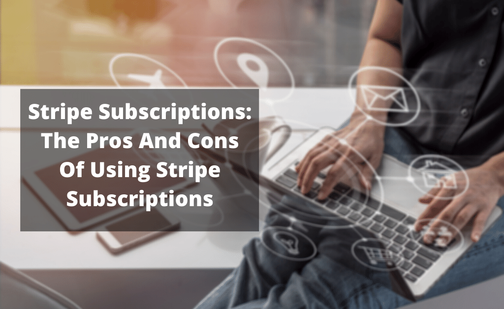 Stripe subscriptions: the pros and cons of using stripe subscriptions